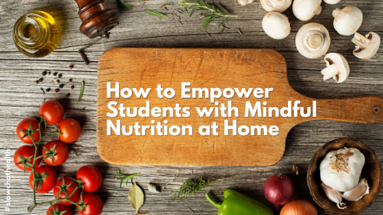 How to Empower Students with Mindful Nutrition at Home